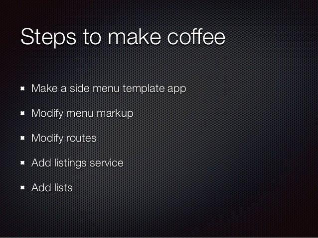 Steps to make coffee Make a side menu template app Modify menu markup Modify routes Add listings service Add lists