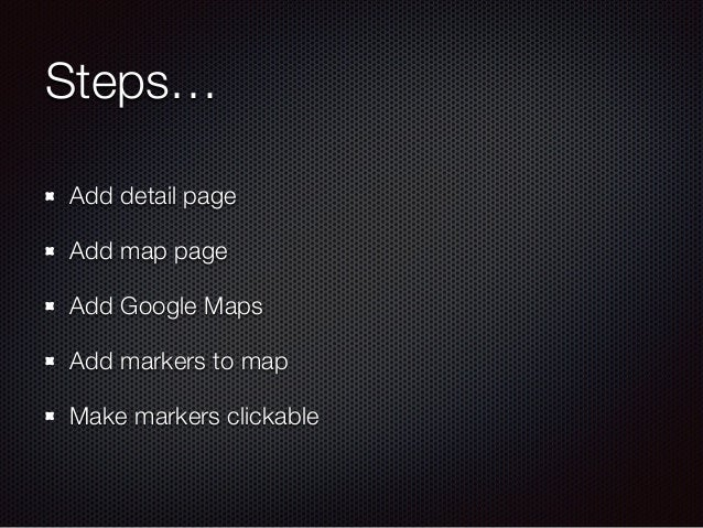 Steps… Add detail page Add map page Add Google Maps Add markers to map Make markers clickable
