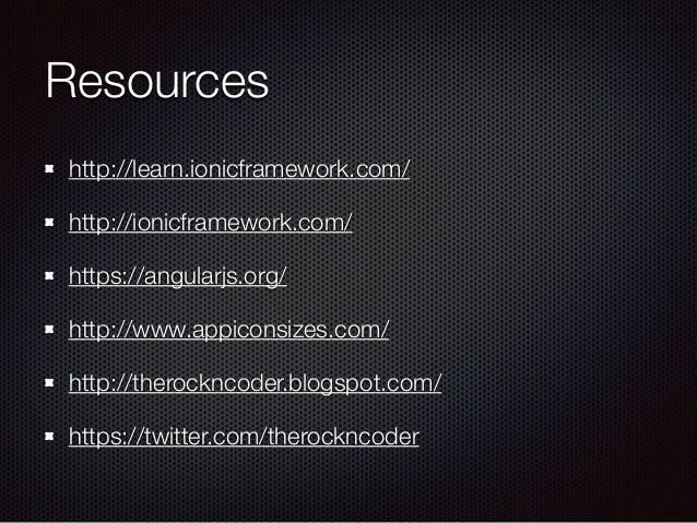 Resources http://learn.ionicframework.com/ http://ionicframework.com/ https://angularjs.org/ http://www.appiconsizes.com/ ...