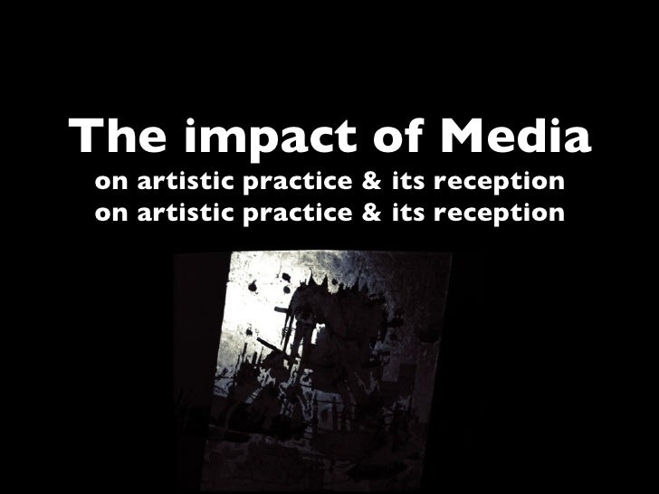 The impact of Mediaon artistic practice & its receptionon artistic practice & its reception