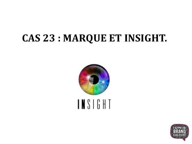 CAS 23 : MARQUE ET INSIGHT. 1