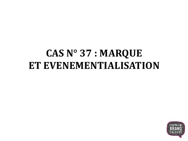 CAS N° 37 : MARQUE ET EVENEMENTIALISATION 1