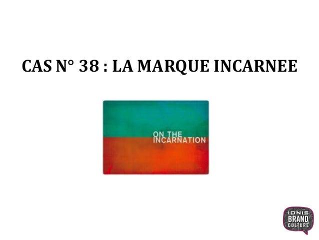 CAS N° 38 : LA MARQUE INCARNEE 1