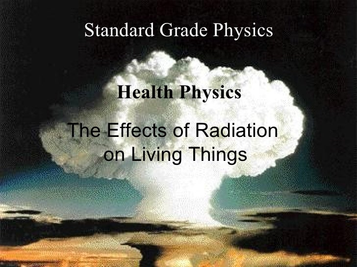 The Effects of Radiation  on Living Things Standard Grade Physics Health Physics