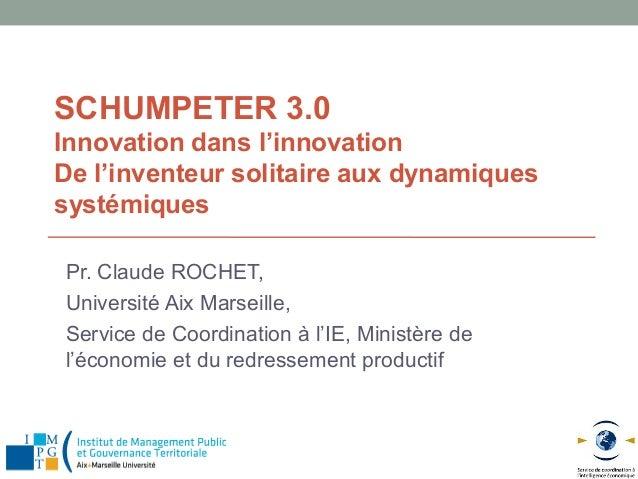 SCHUMPETER 3.0Innovation dans l'innovationDe l'inventeur solitaire aux dynamiquessystémiquesPr. Claude ROCHET,Université A...