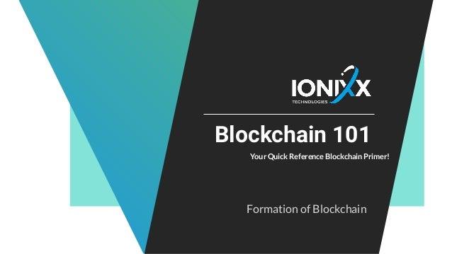 Blockchain 101 Your Quick Reference Blockchain Primer! Formation of Blockchain