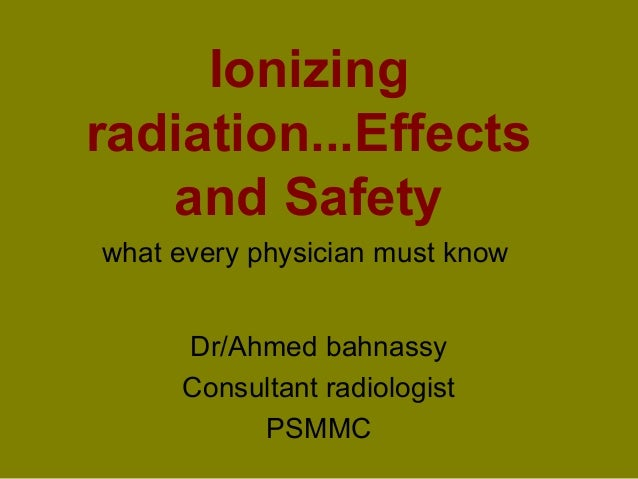 Ionizing  radiation...Effects  and Safety  what every physician must know  Dr/Ahmed bahnassy  Consultant radiologist  PSMM...