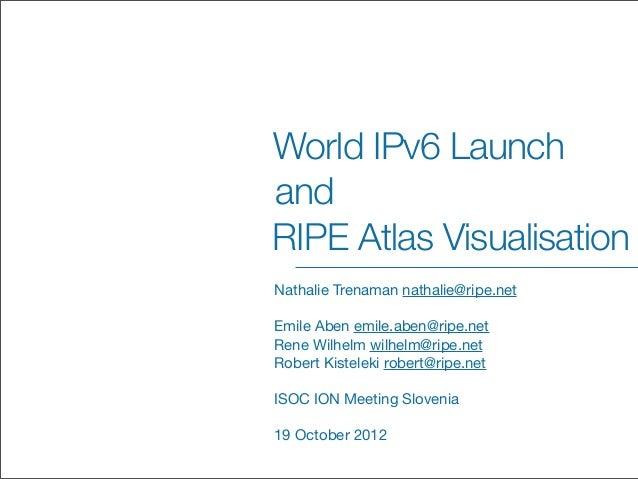 World IPv6 LaunchandRIPE Atlas VisualisationNathalie Trenaman nathalie@ripe.netEmile Aben emile.aben@ripe.netRene Wilhelm ...