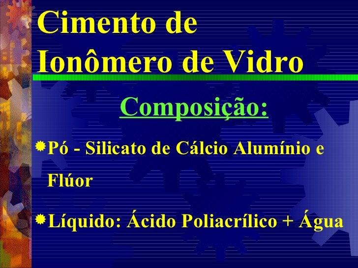 Cimento de Ionômero de Vidro <ul><li>Composição: </li></ul><ul><li>Pó - Silicato de Cálcio Alumínio e Flúor </li></ul><ul>...