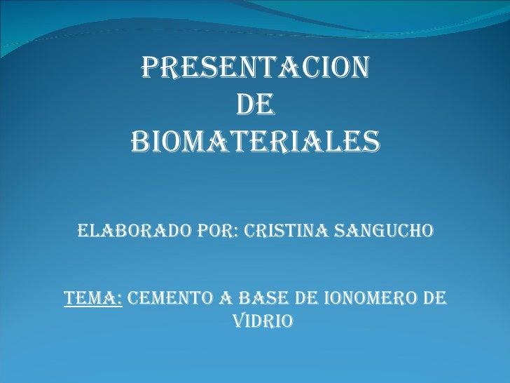 PRESENTACION            DE       BIOMATERIALES   ELABORADO POR: CRISTINA SANGUCHO   TEMA: CEMENTO A BASE DE IONOMERO DE   ...
