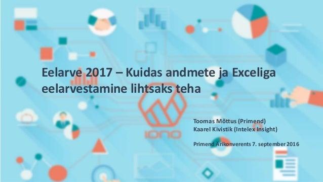 Eelarve 2017 – Kuidas andmete ja Exceliga eelarvestamine lihtsaks teha Toomas Mõttus (Primend) Kaarel Kivistik (Intelex In...