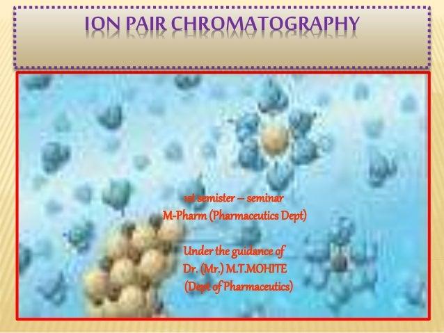ION PAIR CHROMATOGRAPHY  1st semister – seminar  M-Pharm (Pharmaceutics Dept)  Under the guidance of  Dr. (Mr.) M.T.MOHITE...