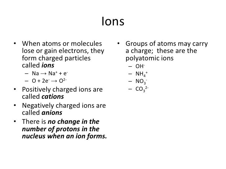 Ions<br />When atoms or molecules lose or gain electrons, they form charged particles called ions<br />Na -> Na+ + e-<br /...