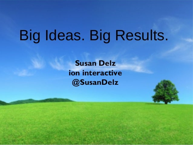 © i-on interactive, inc. All rights reserved • www.ioninteractive.com Big Ideas. Big Results. Susan Delz ion interactive @...