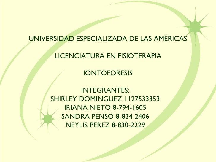 UNIVERSIDAD ESPECIALIZADA DE LAS AMÉRICAS LICENCIATURA EN FISIOTERAPIA IONTOFORESIS INTEGRANTES: SHIRLEY DOMINGUEZ 1127533...