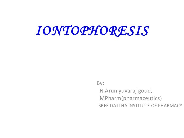 IONTOPHORESIS By: N.Arun yuvaraj goud, MPharm(pharmaceutics) SREE DATTHA INSTITUTE OF PHARMACY