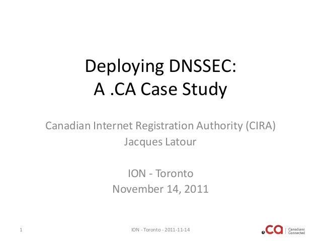 Deploying DNSSEC: A .CA Case Study Canadian Internet Registration Authority (CIRA) Jacques Latour ION - Toronto November 1...