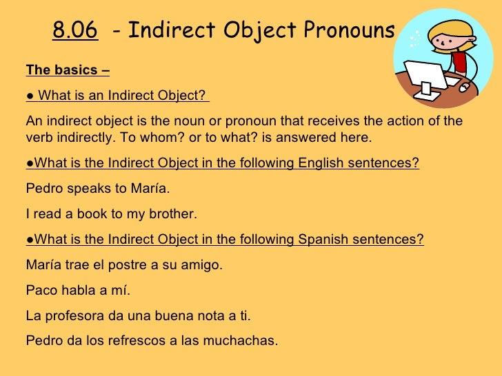 8.06   - Indirect Object Pronouns The basics –   ●  What is an Indirect Object?  An indirect object is the noun or pronoun...