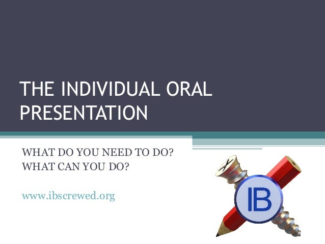 inidividual oral presentation Rubric for class grade 1 presentation (40 percent): your presentation will be scored using the criteria set by ib (see ib rubric for oral components) i will be scoring your iop according to the ib oral component assessment chart.