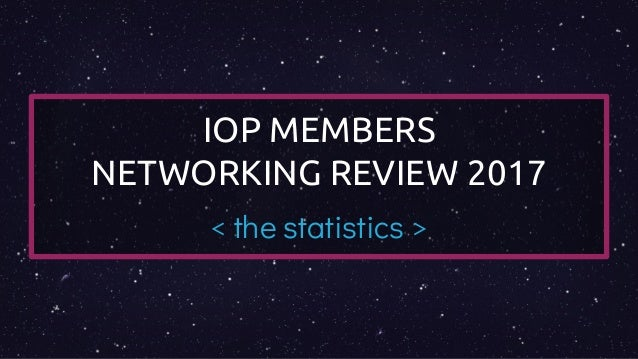 IOP MEMBERS NETWORKING REVIEW 2017 < the statistics >