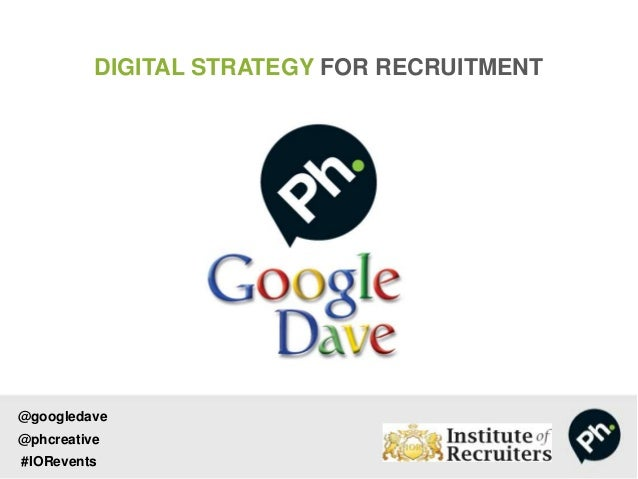 DIGITAL STRATEGY FOR RECRUITMENT@googledave@phcreative#IORevents