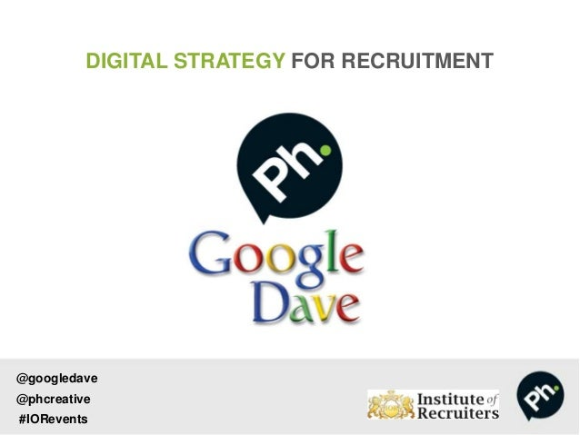 DIGITAL STRATEGY FOR RECRUITMENT @googledave @phcreative #IORevents