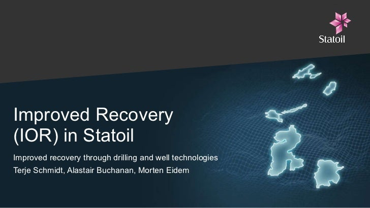Improved Recovery  (IOR) in Statoil Improved recovery through drilling and well technologies Terje Schmidt, Alastair Bucha...