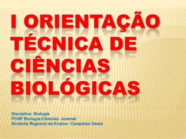 I ORIENTAÇÃOTÉCNICA DECIÊNCIASBIOLÓGICASDisciplina: BiologiaPCNP Biologia/Ciências- JuvenalDiretoria Regional de Ensino- C...