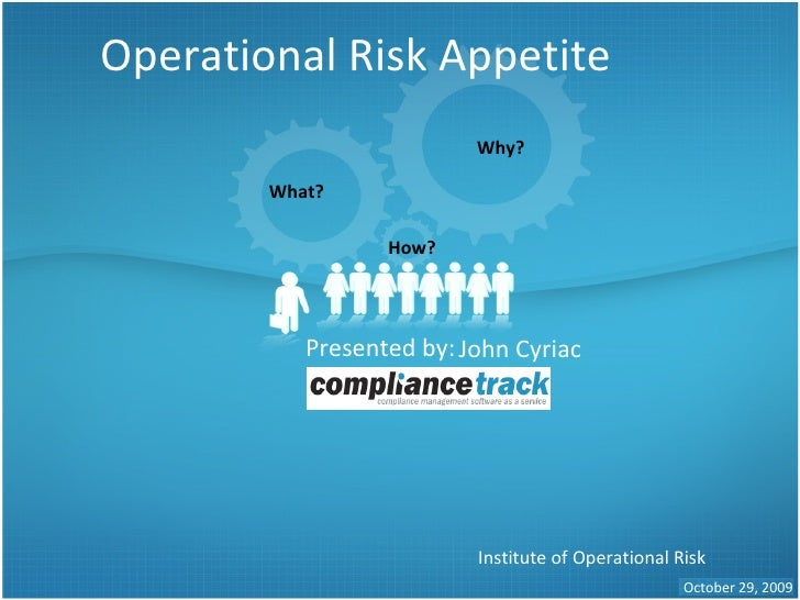 Operational Risk Appetite Presented by: Institute of Operational Risk October 29, 2009 Why? What? How? John Cyriac