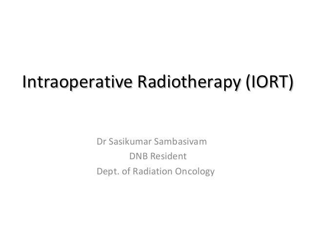 Intraoperative Radiotherapy (IORT) Dr Sasikumar Sambasivam DNB Resident Dept. of Radiation Oncology