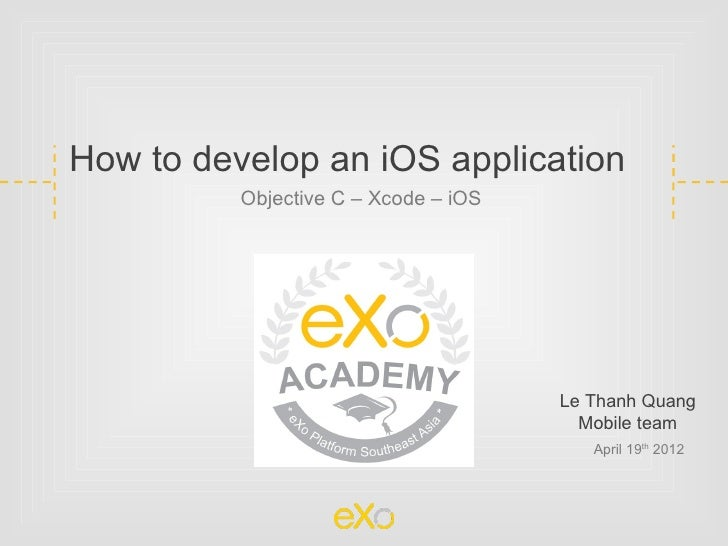 How to develop an iOS application          Objective C – Xcode – iOS                                      Le Thanh Quang  ...