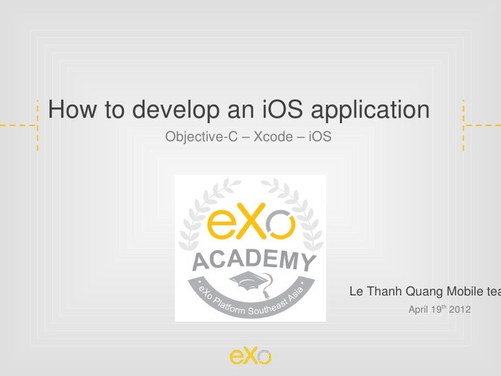 How to develop an iOS application          Objective-C – Xcode – iOS                                      Le Thanh Quang M...