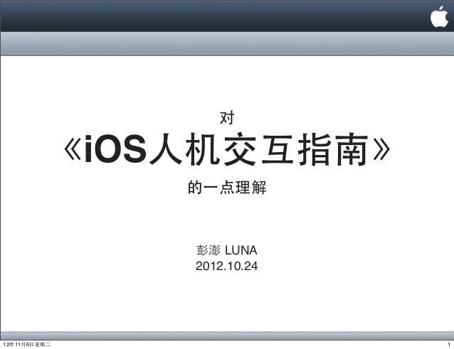 对           《iOS⼈人机交互指南》                的⼀一点理解                彭澎 LUNA                2012.10.2412年11月6⽇日星期⼆二              ...
