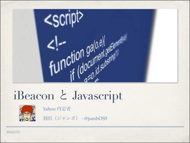 iBeacon と Javascript Yahoo 内定者! 羽田(ジャンボ) - @jumbOS5 ! 2014/2/25