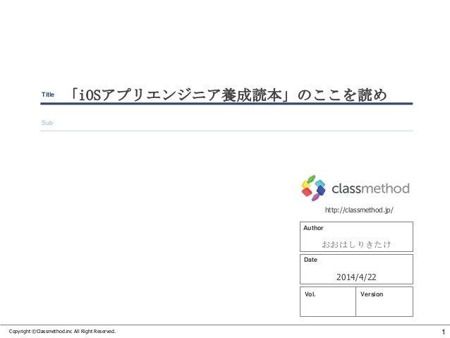 Copyright ©Classmethod.inc All Right Reserved. Date http://classmethod.jp/ Title Sub Author VersionVol. 1 「iOSアプリエンジニア養成読本...