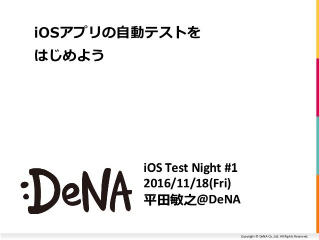 Copyright © DeNA Co.,Ltd. All Rights Reserved. iOS Test Night #1 2016/11/18(Fri) 平田敏之@DeNA iOSアプリの自動テストを はじめよう
