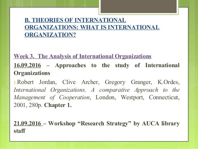 theories of international organization Competing theories of organization as people implemented organizations over time, many researchers have experimented as to which organizational theory fits them best the theories of organizations include bureaucracy, rationalization (scientific management), and the division of labor.