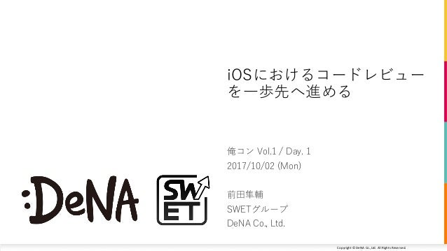 Copyright	©	DeNA Co.,Ltd.	All	Rights	Reserved. 俺コン Vol.1 / Day. 1 2017/10/02 (Mon) 前⽥隼輔 SWETグループ DeNA Co., Ltd. iOSにおけるコード...