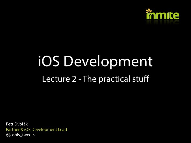 iOS Development                 Lecture 2 - The practical stuffPetr DvořákPartner & iOS Development Lead@joshis_tweets