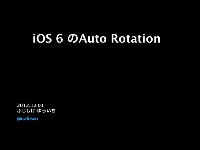 iOS 6 のAuto Rotation 2012.12.01 ふじしげ ゆういち @nakiwo