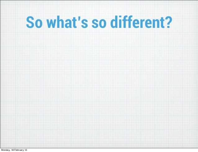 So what's so different?Monday, 18 February 13