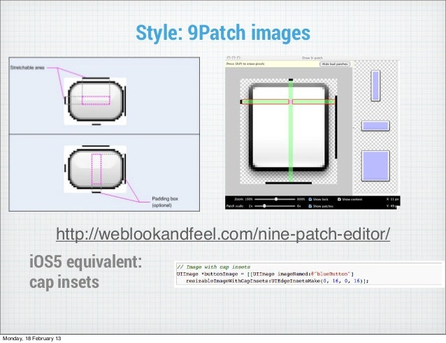Style: 9Patch images                    http://weblookandfeel.com/nine-patch-editor/         iOS5 equivalent:         cap ...