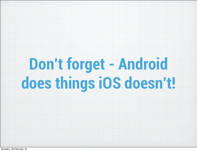 Don't forget - Android                 does things iOS doesn't!Monday, 18 February 13