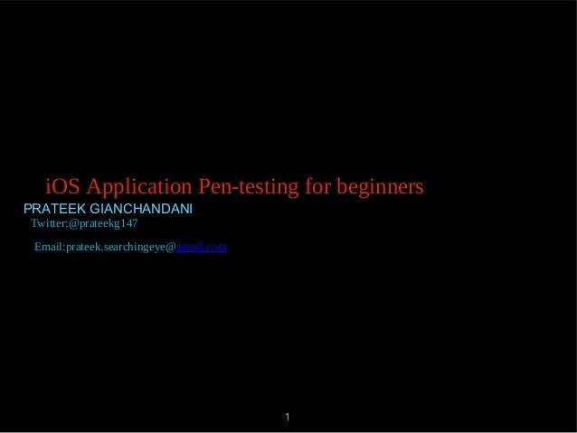 PRATEEK GIANCHANDANI 1 iOS Application Pen-testing for beginners Twitter:@prateekg147 Email:prateek.searchingeye@gmail.com