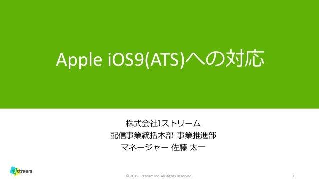 1 Apple iOS9(ATS)への対応 株式会社Jストリーム 配信事業統括本部 事業推進部 マネージャー 佐藤 太一 © 2015 J-Stream Inc. All Rights Reserved.