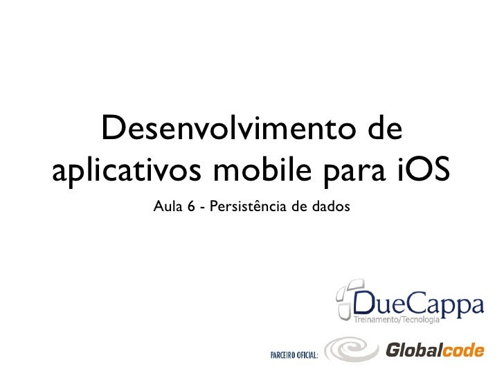Desenvolvimento deaplicativos mobile para iOS      Aula 6 - Persistência de dados