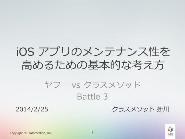 iOS アプリのメンテナンス性を ⾼高めるための基本的な考え⽅方 ヤフー vs クラスメソッド Battle 3 2014/2/25  Copylight © Classmethod, Inc.  クラスメソッド 掛川  1