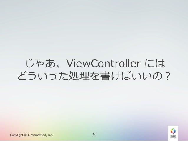 じゃあ、ViewController には どういった処理理を書けばいいの?  Copylight © Classmethod, Inc.  24