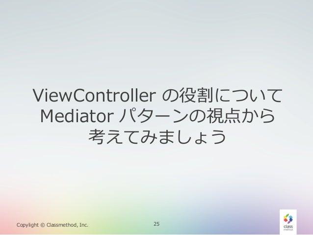 ViewController の役割について  Mediator パターンの視点から 考えてみましょう  Copylight © Classmethod, Inc.  25