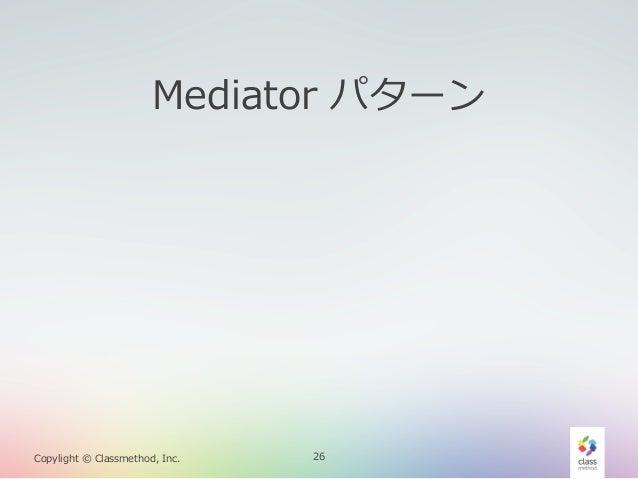 Mediator パターン  Copylight © Classmethod, Inc.  26